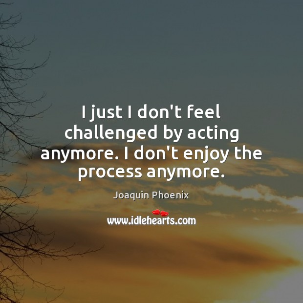 I just I don't feel challenged by acting anymore. I don't enjoy the process anymore. Image