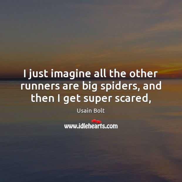 I just imagine all the other runners are big spiders, and then I get super scared, Usain Bolt Picture Quote