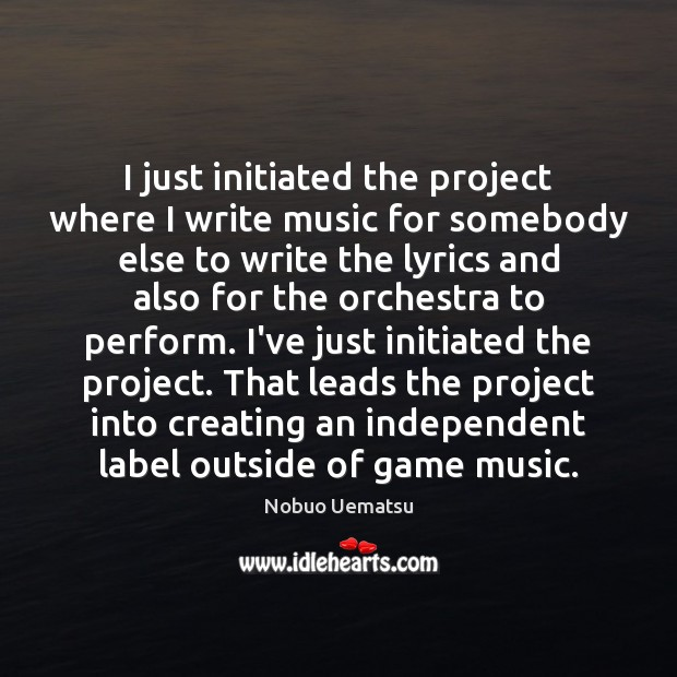 I just initiated the project where I write music for somebody else Nobuo Uematsu Picture Quote