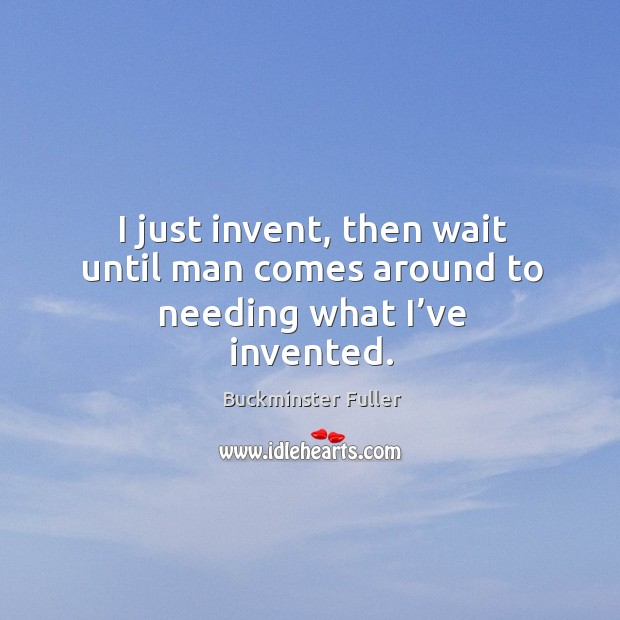 I just invent, then wait until man comes around to needing what I've invented. Buckminster Fuller Picture Quote