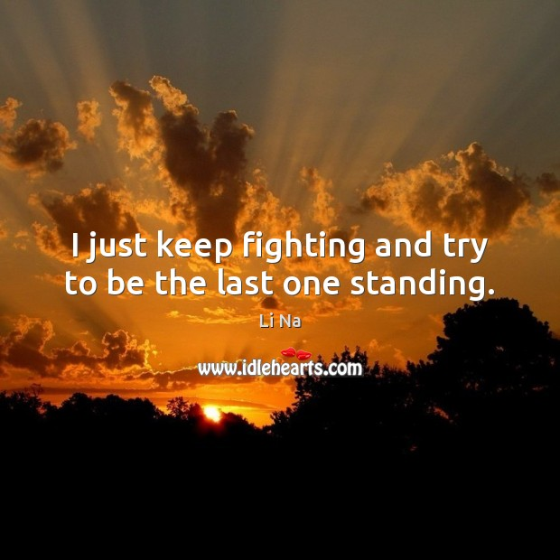 I just keep fighting and try to be the last one standing. Image