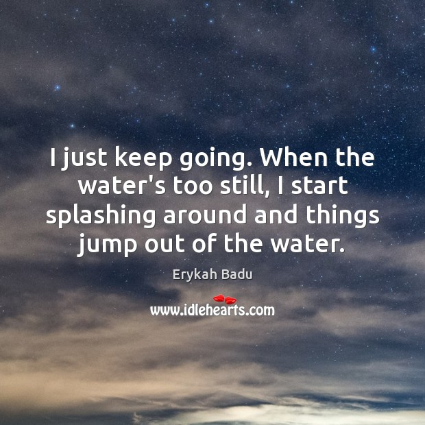 I just keep going. When the water's too still, I start splashing Erykah Badu Picture Quote