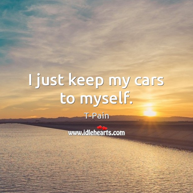 I just keep my cars to myself. T-Pain Picture Quote