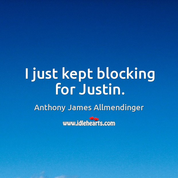 Image, I just kept blocking for justin.