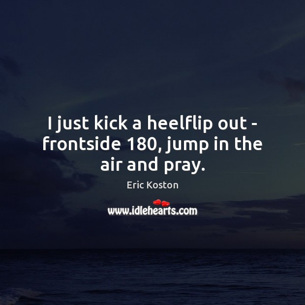 I just kick a heelflip out – frontside 180, jump in the air and pray. Image