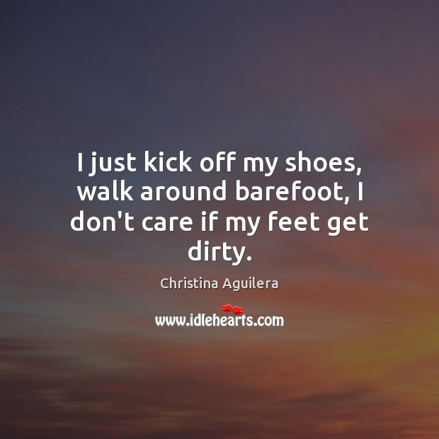 I just kick off my shoes, walk around barefoot, I don't care if my feet get dirty. Christina Aguilera Picture Quote