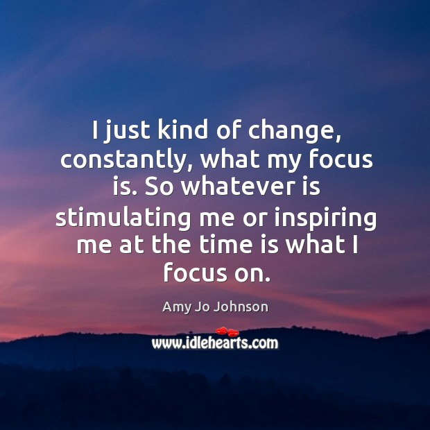 Image, I just kind of change, constantly, what my focus is. So whatever is stimulating me or