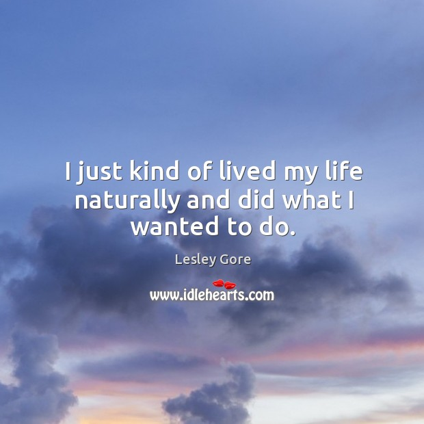 I just kind of lived my life naturally and did what I wanted to do. Image