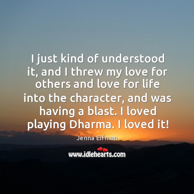 I just kind of understood it, and I threw my love for others and love for life into the character Jenna Elfman Picture Quote
