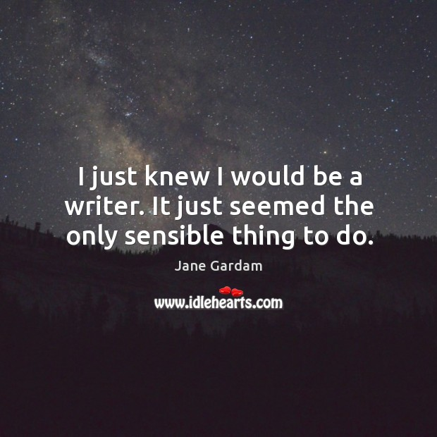 I just knew I would be a writer. It just seemed the only sensible thing to do. Image