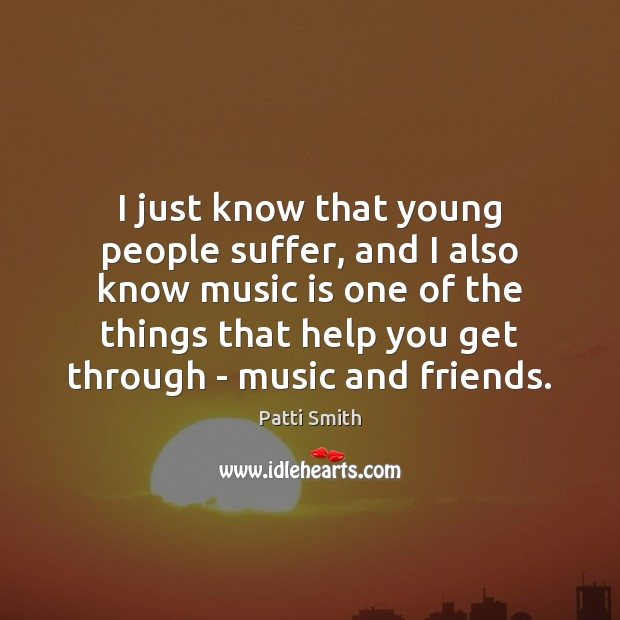 I just know that young people suffer, and I also know music Patti Smith Picture Quote
