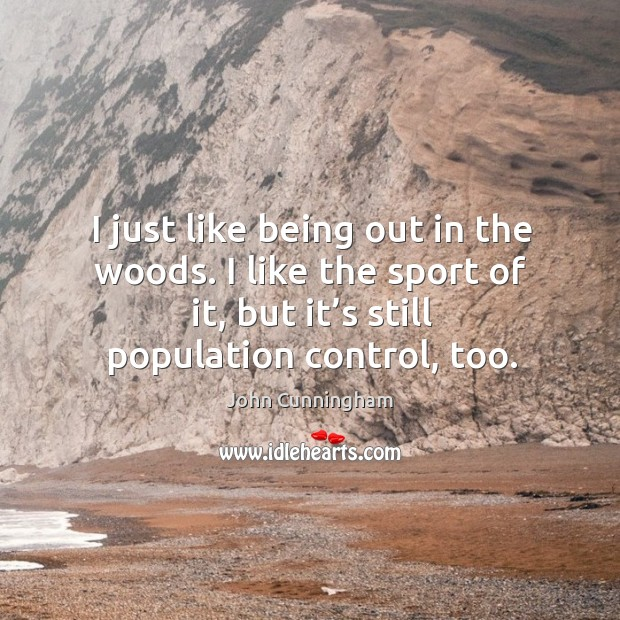 I just like being out in the woods. I like the sport of it, but it's still population control, too. Population Control Quotes Image