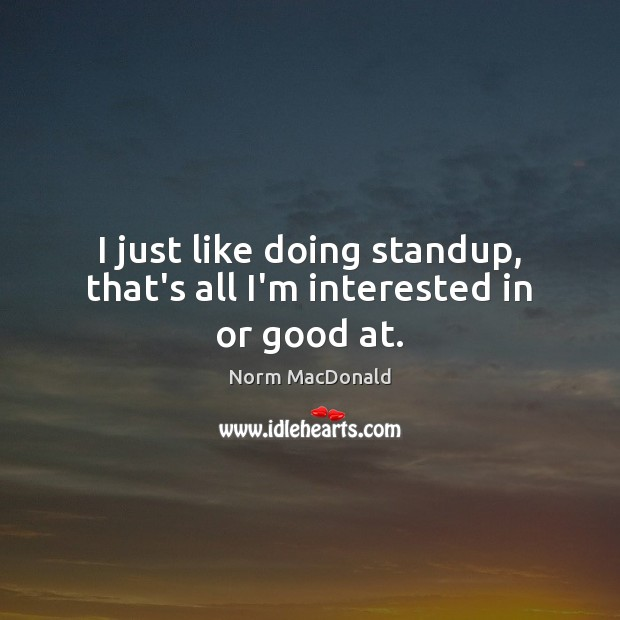 I just like doing standup, that's all I'm interested in or good at. Norm MacDonald Picture Quote