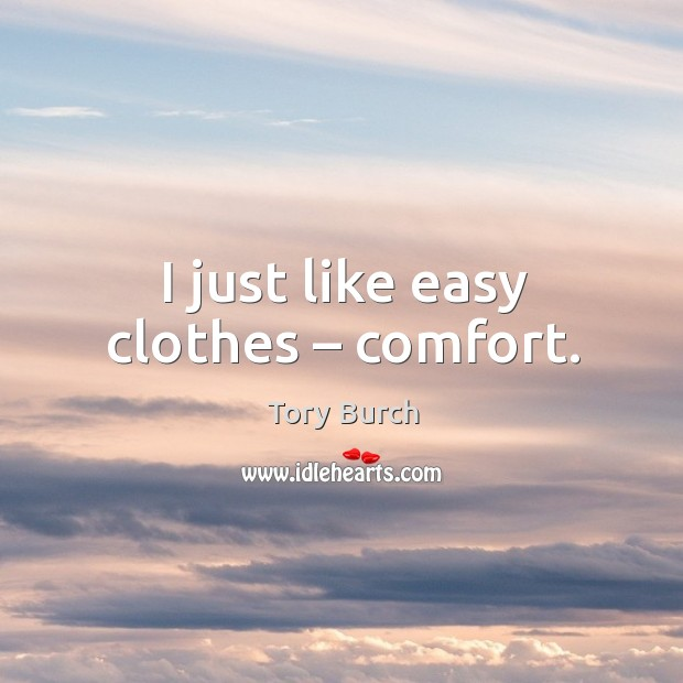 I just like easy clothes – comfort. Image