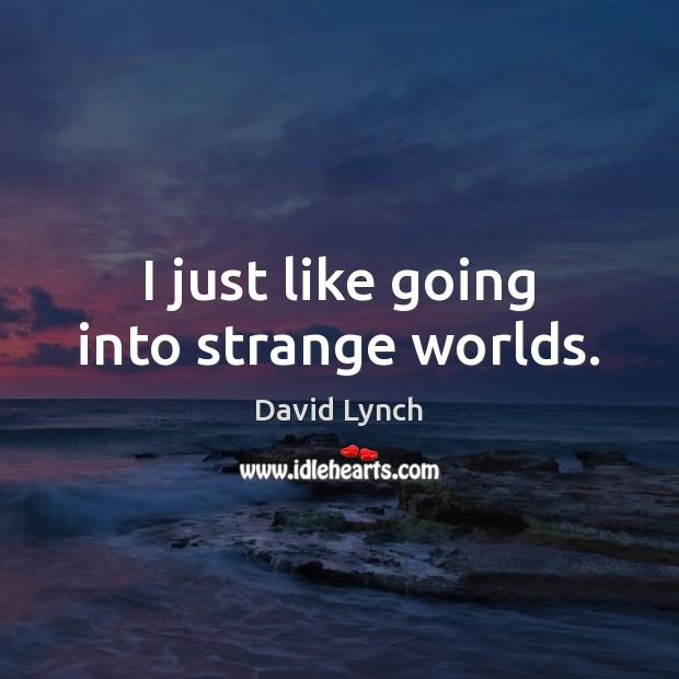 Image, I just like going into strange worlds.