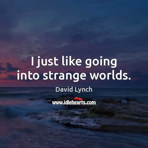 I just like going into strange worlds. David Lynch Picture Quote