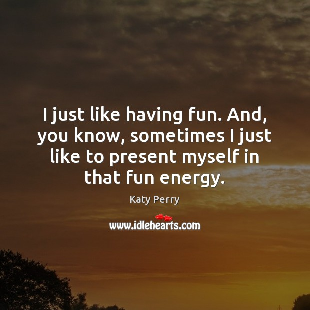 I just like having fun. And, you know, sometimes I just like Image