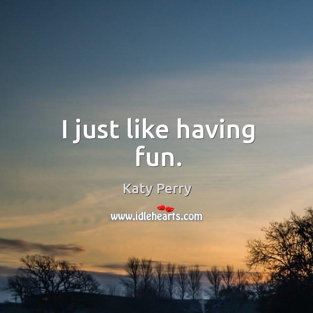I just like having fun. Image