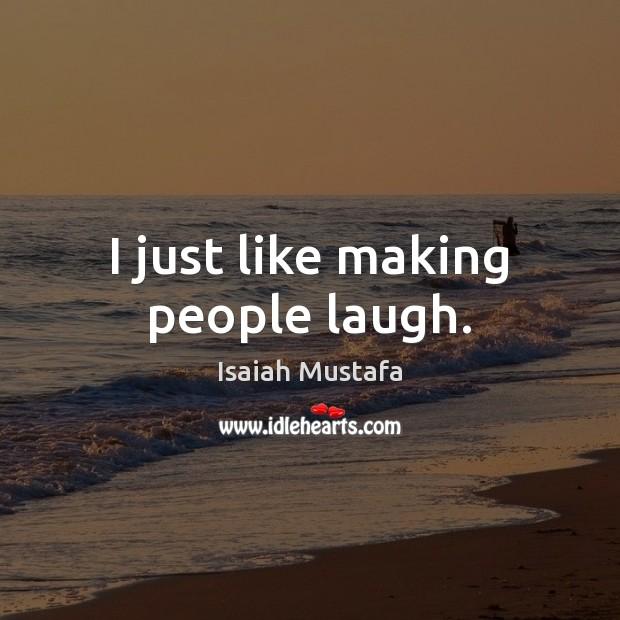 I just like making people laugh. Image
