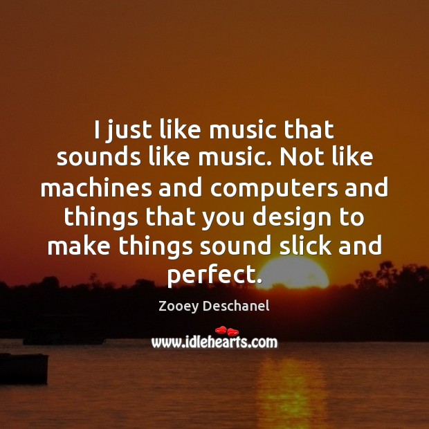 I just like music that sounds like music. Not like machines and Zooey Deschanel Picture Quote