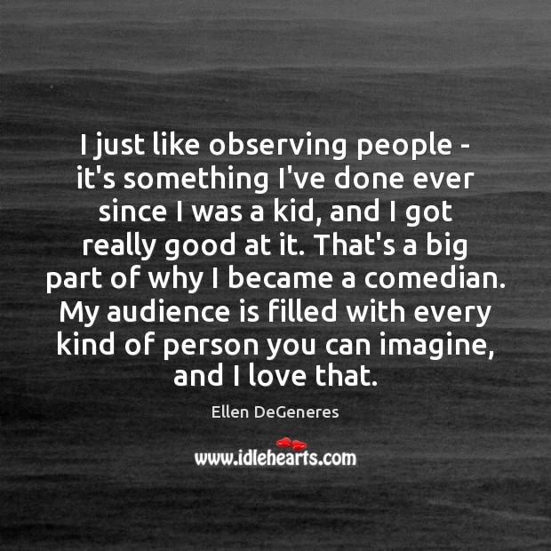 I just like observing people – it's something I've done ever since Image