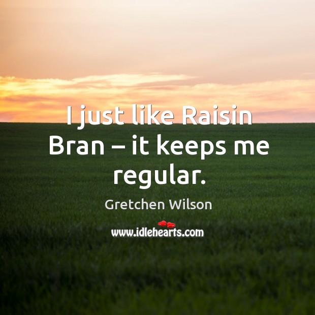 I just like raisin bran – it keeps me regular. Gretchen Wilson Picture Quote