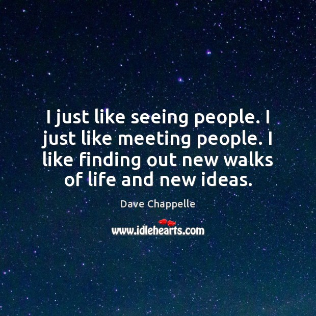 I just like seeing people. I just like meeting people. I like Dave Chappelle Picture Quote