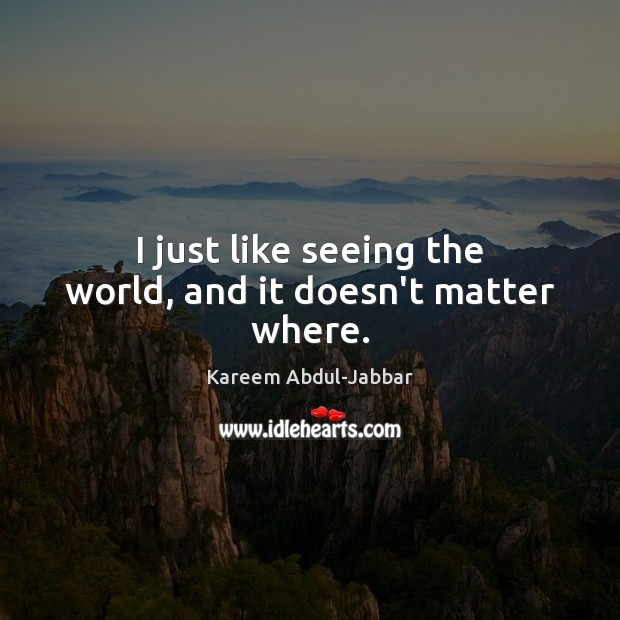 I just like seeing the world, and it doesn't matter where. Image