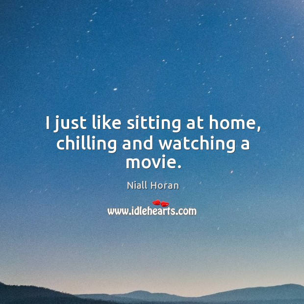 I just like sitting at home, chilling and watching a movie. Image