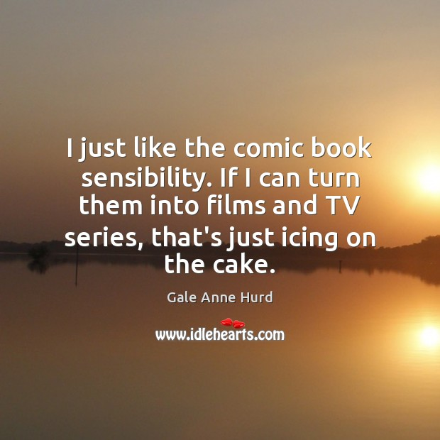 I just like the comic book sensibility. If I can turn them Gale Anne Hurd Picture Quote