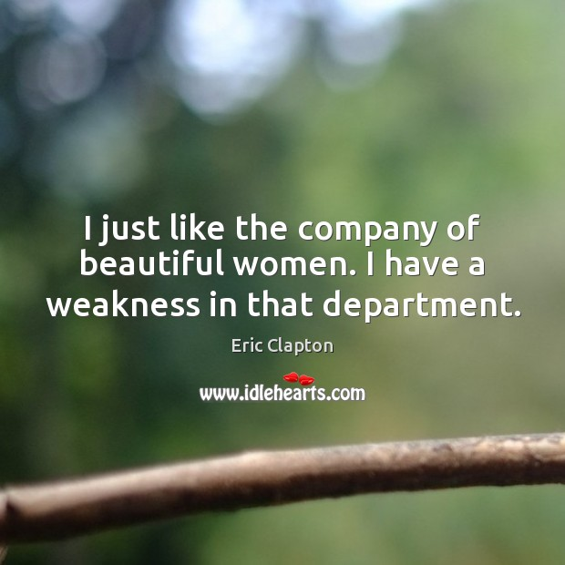 Image, I just like the company of beautiful women. I have a weakness in that department.