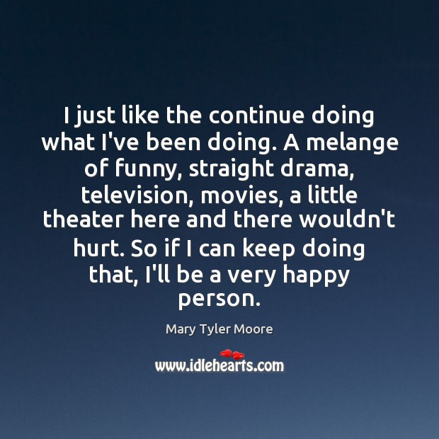 I just like the continue doing what I've been doing. A melange Mary Tyler Moore Picture Quote
