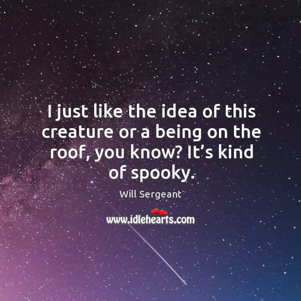 I just like the idea of this creature or a being on the roof, you know? it's kind of spooky. Image