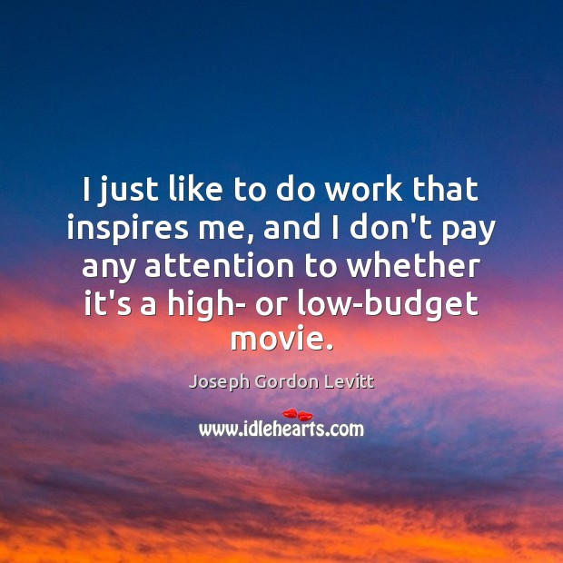 I just like to do work that inspires me, and I don't Joseph Gordon Levitt Picture Quote