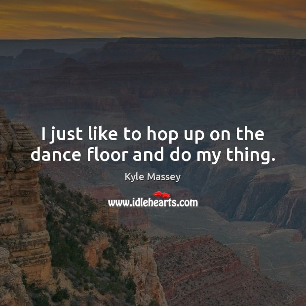 Image, I just like to hop up on the dance floor and do my thing.