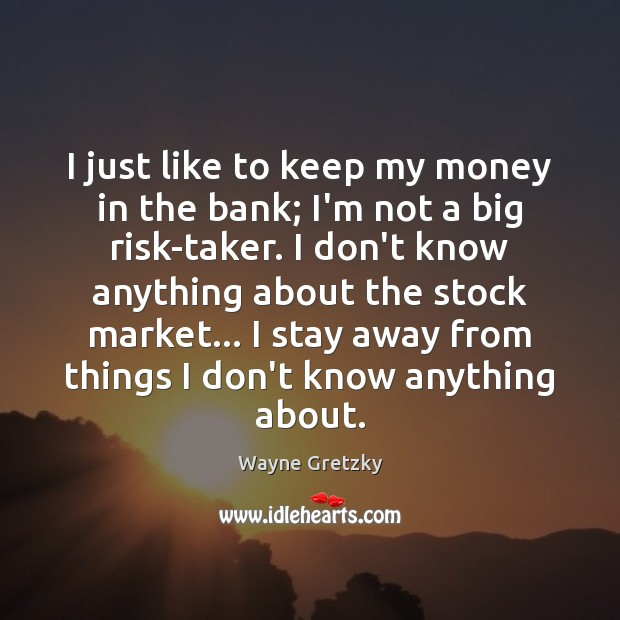 I just like to keep my money in the bank; I'm not Image