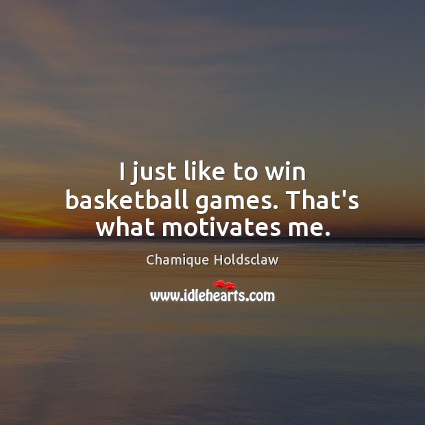 I just like to win basketball games. That's what motivates me. Image