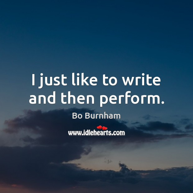 I just like to write and then perform. Bo Burnham Picture Quote