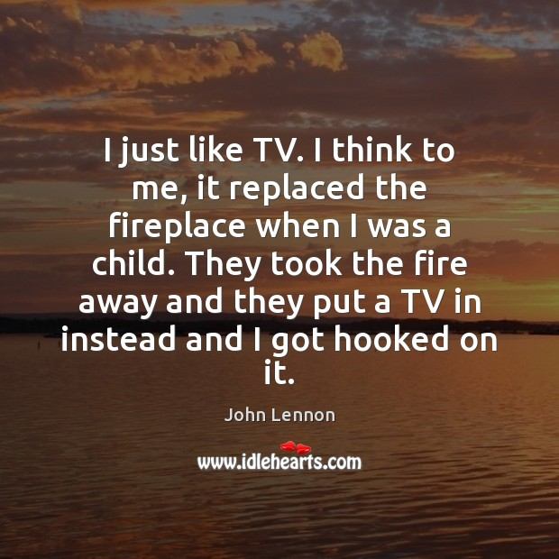 I just like TV. I think to me, it replaced the fireplace John Lennon Picture Quote