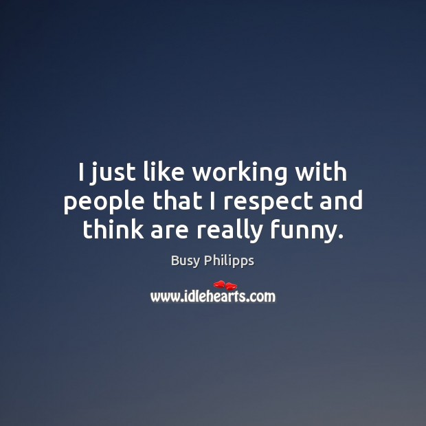 I just like working with people that I respect and think are really funny. Image