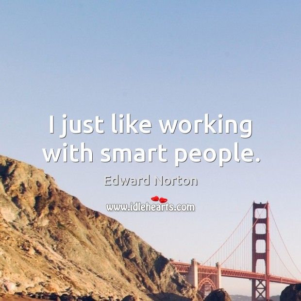 Image, I just like working with smart people.