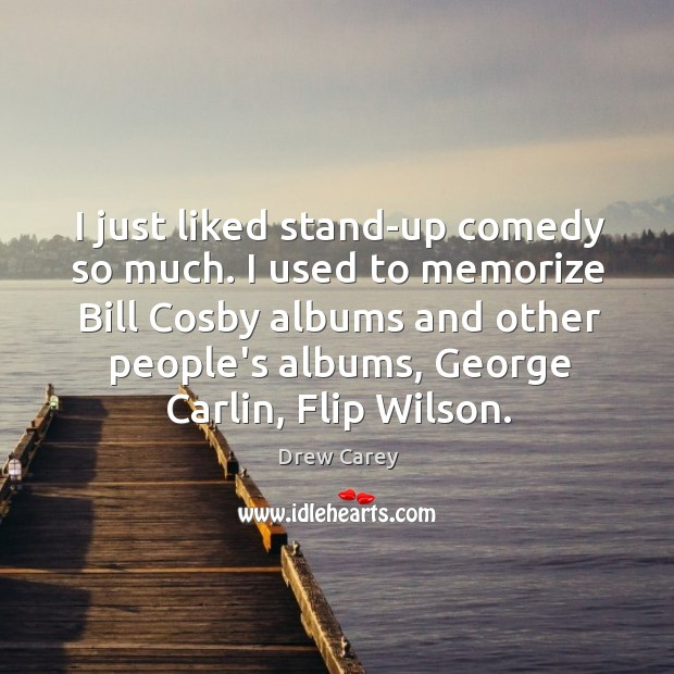 Image, I just liked stand-up comedy so much. I used to memorize Bill