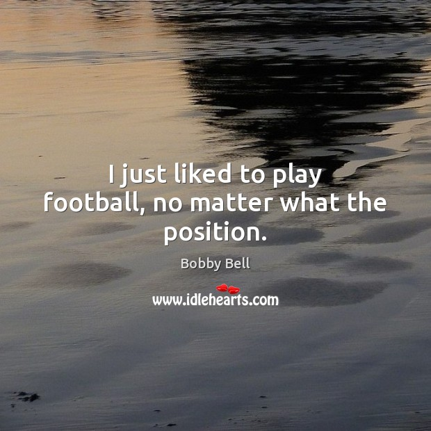 Image, I just liked to play football, no matter what the position.