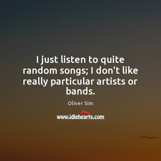 I just listen to quite random songs; I don't like really particular artists or bands. Image