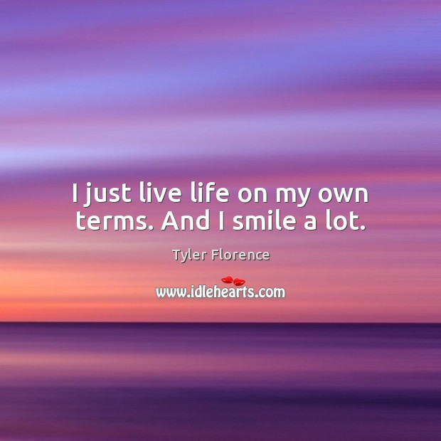 I just live life on my own terms. And I smile a lot. Image