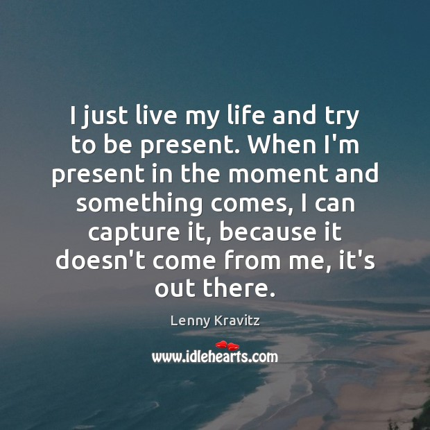 I just live my life and try to be present. When I'm Lenny Kravitz Picture Quote