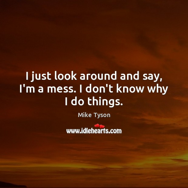 I just look around and say, I'm a mess. I don't know why I do things. Mike Tyson Picture Quote