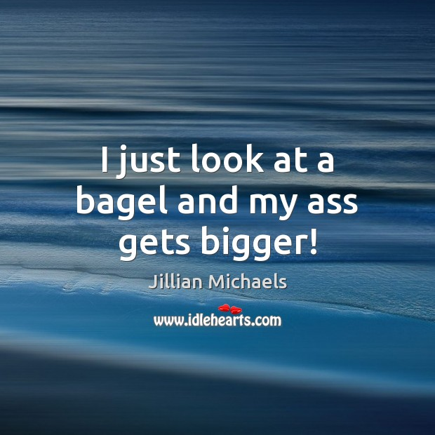 Image, I just look at a bagel and my ass gets bigger!