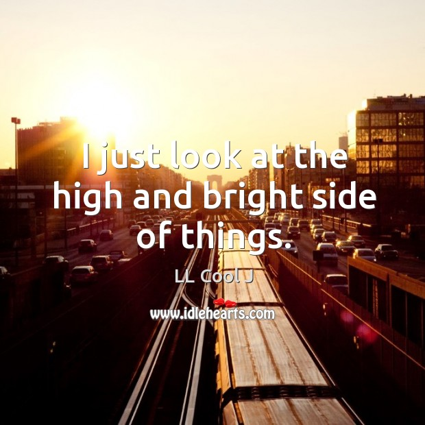 I just look at the high and bright side of things. Image