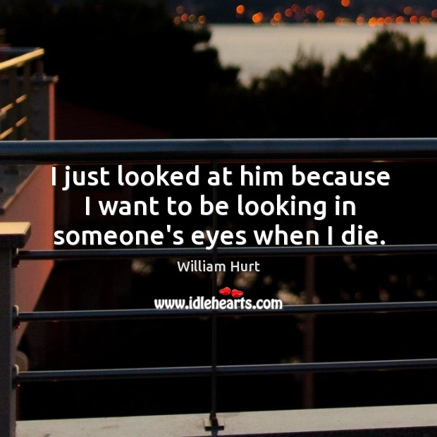 I just looked at him because I want to be looking in someone's eyes when I die. William Hurt Picture Quote